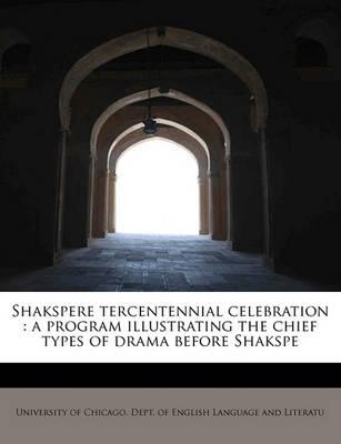 Shakspere Tercentennial Celebration: A Program Illustrating the Chief Types of Drama Before Shakspe by English Dept