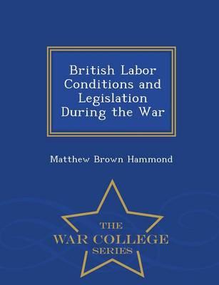 British Labor Conditions and Legislation During the War - War College Series by Matthew Brown Hammond