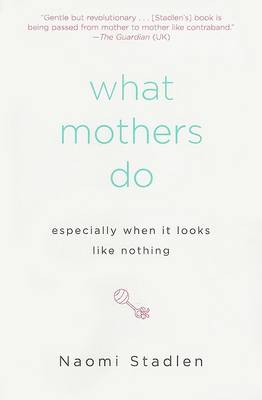 What Mothers Do Especially When It Looks Like Nothing by Naomi Stadlen