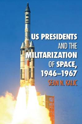 US Presidents and the Militarization of Space, 1946-1967 by Sean N. Kalic