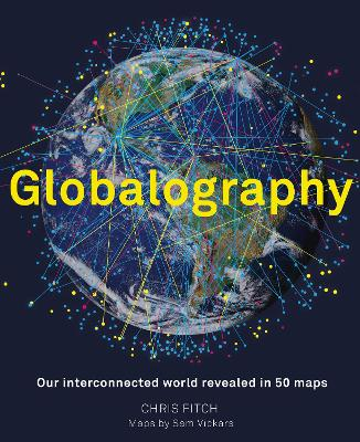 Globalography: Our Interconnected World Revealed in 50 Maps by Chris Fitch