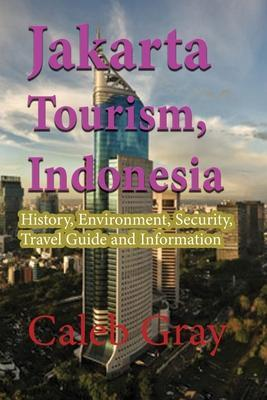 Jakarta Tourism, Indonesia: History, Environment, Security, Travel Guide and Information by Caleb Gray