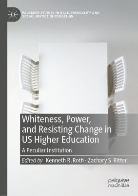 Whiteness, Power, and Resisting Change in US Higher Education: A Peculiar Institution by Kenneth R. Roth