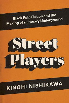 Street Players: Black Pulp Fiction and the Making of a Literary Underground by Kinohi Nishikawa