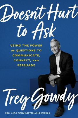 Doesn't Hurt to Ask: Using the Power of Questions to Successfully Communicate, Connect, and Persuade by Trey Gowdy