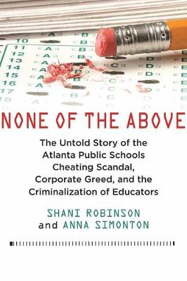 None of the Above: The Untold Story of the Atlanta Public Schools Cheating Scandal, Corporate Greed , and the Criminalization of Educators by Shani Robinson