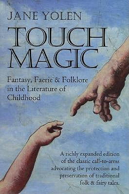 Touch Magic: Fantasy, Faerie and Folklore in the Literature of Childhood by Jane Yolen