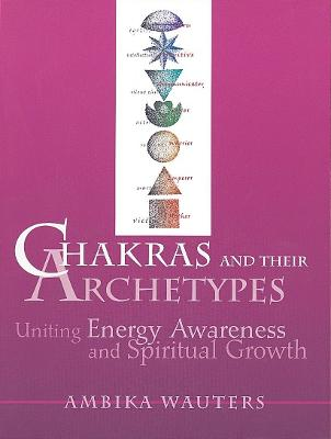 Chakras and Their Archetypes by Ambika Wauters