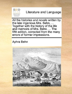 All the Histories and Novels Written by the Late Ingenious Mrs. Behn, ... Together with the History of the Life and Memoirs of Mrs. Behn. ... the Fifth Edition, Corrected from the Many Errors of Former Impressions. by Aphra Behn
