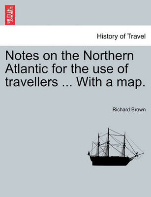 Notes on the Northern Atlantic for the Use of Travellers ... with a Map. by Richard Brown