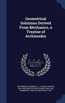 Geometrical Solutions Derived from Mechanics, a Treatise of Archimedes by Archimedes