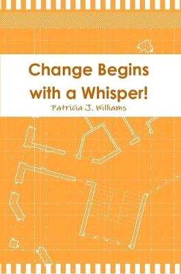 Change Begins with a Whisper by Patricia J Williams