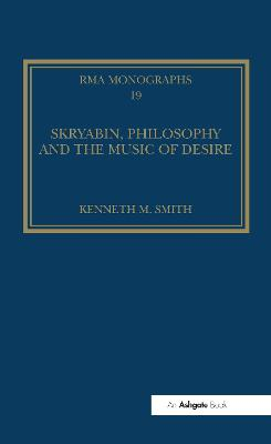 Skryabin, Philosophy and the Music of Desire by Kenneth M. Smith