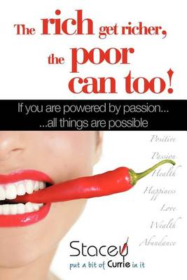 The Rich Get Richer, the Poor Can Too!: If You Are Powered by Passion... ...All Things Are Possible by Stacey Currie