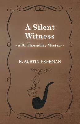 A Silent Witness (A Dr Thorndyke Mystery) by Richard Austin Freeman
