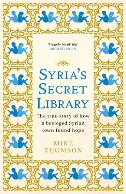 Syria's Secret Library: The true story of how a besieged Syrian town found hope by Mike Thomson