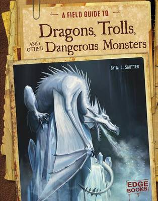 A Field Guide to Dragons, Trolls, and Other Dangerous Monsters by A J Sautter