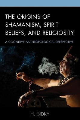 The Origins of Shamanism, Spirit Beliefs, and Religiosity: A Cognitive Anthropological Perspective by H. Sidky