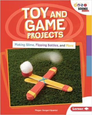 Toy and Game Projects: Making Slime, Flipping Bottles, and More by Megan Borgert-Spaniol