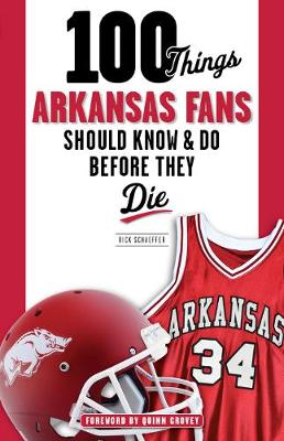 100 Things Arkansas Fans Should Know & Do Before They Die by Rick Schaeffer