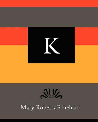 K - Mary Roberts Rinehart by Mary Roberts Rinehart