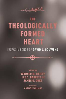 The Theologically Formed Heart: Essays in Honor of David J. Gouwens by Warner M Bailey