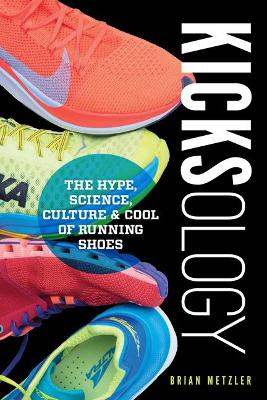 Kicksology: The Hype, Science, Culture & Cool of Running Shoes by Brian Metzler