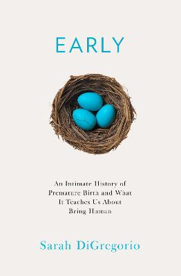 Early: An Intimate History of Premature Birth and What It Teaches Us About Being Human by Sarah DiGregorio