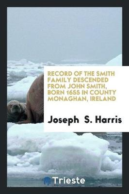 Record of the Smith Family Descended from John Smith, Born 1655 in County Monaghan, Ireland by Joseph Harris