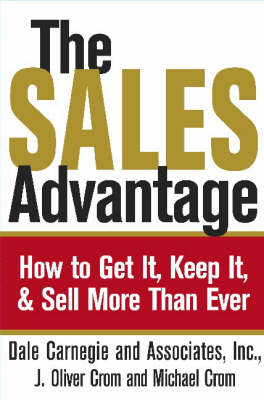 The Sales Advantage: How to Get It, Keep It, and Sell More Than Ever by Dale Carnegie