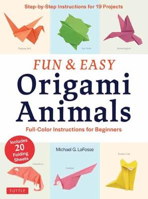 Fun and Easy Origami Animals: Full-Color Instructions for Beginners: includes 20 Sheets of 6 inch Origami Paper by Michael G. LaFosse
