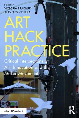 Art Hack Practice: Critical Intersections of Art, Innovation and the Maker Movement by Victoria Bradbury