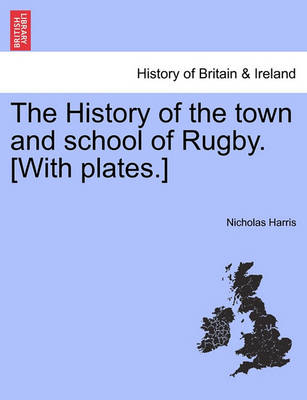 The History of the Town and School of Rugby. [With Plates.] by Nicholas Harris