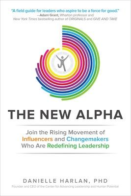 The New Alpha: Join the Rising Movement of Influencers and Changemakers Who are Redefining Leadership by Danielle Harlan