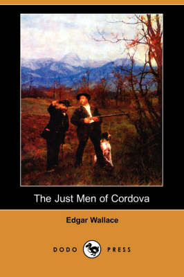 The Just Men of Cordova (Dodo Press) by Edgar Wallace