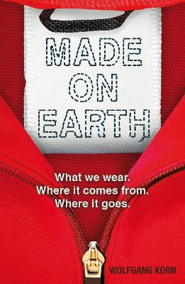 Made on Earth: What we wear. Where it comes from. Where it goes. book