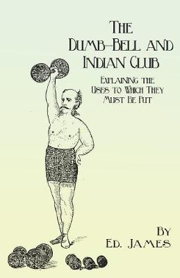 The Dumb-Bell and Indian Club - Explaining the Uses to Which They Must Be Put, with Numerous Illustrations of the Various Movements; Also A Treatise on the Muscular Advantages Derived from these Exercises by Ed James