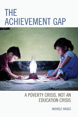 The Achievement Gap: A Poverty Crisis, Not an Education Crisis by Michele Wages