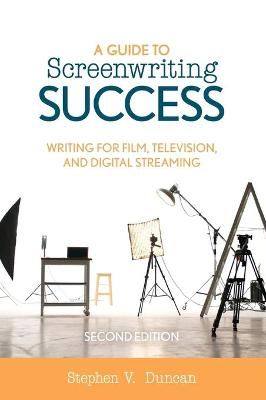 A Guide to Screenwriting Success: Writing for Film, Television, and Digital Streaming by Stephen V. Duncan