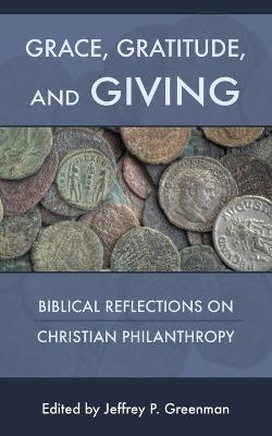 Grace, Gratitude, and Giving: Biblical Reflections on Christian Philanthropy by Jeffrey P Greenman