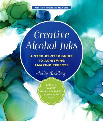 Creative Alcohol Inks: A Step-by-Step Guide to Achieving Amazing Effects--Explore Painting, Pouring, Blending, Textures, and More! by Ashley Mahlberg