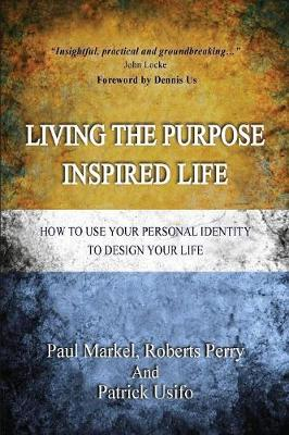 Living the Purpose Inspired Life: How to Use Your Personal Identity to Design Your Future by Paul Markel