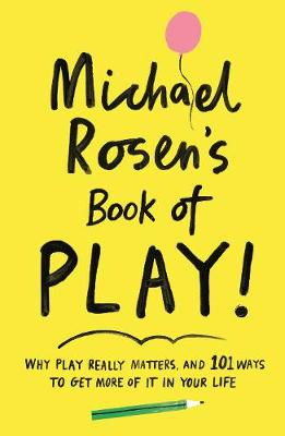 Michael Rosen's Book of Play: Why play really matters, and 101 ways to get more of it in your life by Michael Rosen
