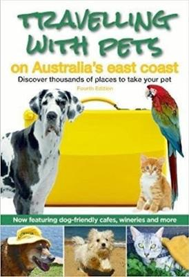 Travelling with Pets on Australia's East Coast: Discover Thousands of Places to Take Your Pet by Carla Francis