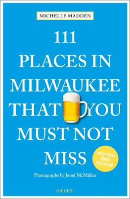 111 Places in Milwaukee That You Must Not Miss by Michelle Madden