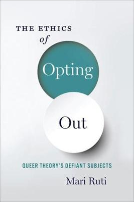 The Ethics of Opting Out: Queer Theory's Defiant Subjects by Mari Ruti