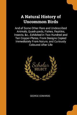 A Natural History of Uncommon Birds: And of Some Other Rare and Undescribed Animals, Quadrupeds, Fishes, Reptiles, Insects, &c., Exhibited in Two Hundred and Ten Copper-Plates, from Designs Copied Immediately from Nature, and Curiously Coloured After Life by George Edwards