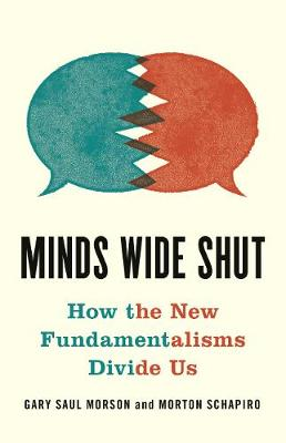 Minds Wide Shut: How the New Fundamentalisms Divide Us by Gary Saul Morson