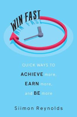 Win Fast: Quick Ways to Achieve More, Earn More and Be More by Siimon Reynolds