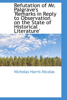 Refutation of Mr. Palgrave's 'Remarks in Reply to Observation on the State of Historical Literature' by Nicholas Harris Nicolas